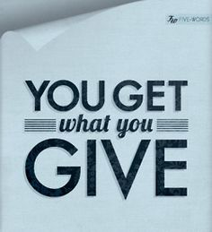 Can't agree with this one, because a person has to have the capacity to give what you give, and also the courage to do so.