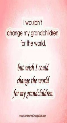 I Wouldn't Change My Grandchildren For The World grandparents grandparent quotes grandma quotes grandchildren quotes quotes for grandma Grandkids Quotes, Quotes About Grandchildren, Grandson Sayings, Mom Sayings, The Words, Family Quotes, Me Quotes, Beauty Quotes, Mommy Quotes
