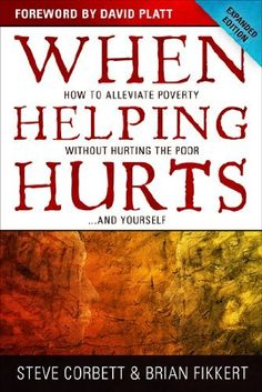 When Helping Hurts: How to Alleviate Poverty Without Hurting the Poor . . . and Yourself | Steve Corbett & Brian Fikkert