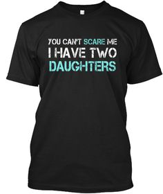 You Can't Scare Me I Have Two Daughters Black T-Shirt Front