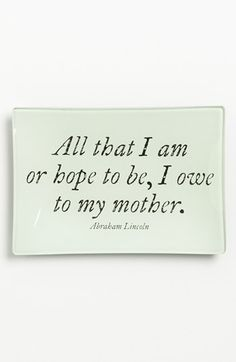 ''All that I am or hope to be, I owe to my mother.''