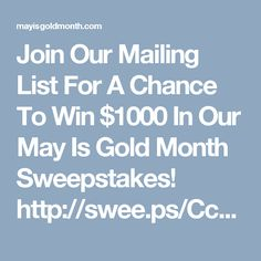 Join Our Mailing List For A Chance To Win $1000 In Our May Is Gold Month Sweepstakes! http://swee.ps/CcqSaxiiE ty