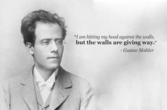 """""""I'm hitting my head against walls, but the walls are giving way."""" - Gustav Mahler. Smart composer dude."""