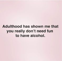 Adulthood has shown me that you really don't need fun to have alcohol.