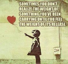 sometimes you don't realize the weight of something you've been carrying until you feel the weight of its release.