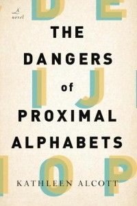 The Dangers of Proximal Alphabets by Kathleen Alcott (of THE literary Alcotts...)