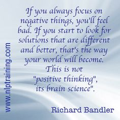 """If you always focus on negative things, you'll feel bad. If you start to look for solutions that are different and better, that's the way your world will become. This is not """"positive thinking"""" it's brain science. Richard Bandler"""