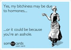 Yes, my bitchiness may be due to hormones.... ....or it could be because you're an asshole.