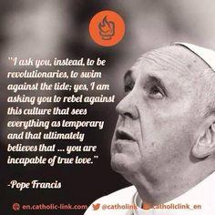 """Be revolutionaries...""- Pope Francis"