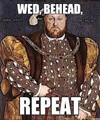 """""""Henry VIII is stuck in a rut.""""  ---   Divorced, beheaded, died, divorced, beheaded, survived. (Well, one divorced and one annulled, but that's how I remembered his ladies for a class.)."""