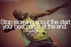 """Stop worrying about the start, your best part is at the end."" ~ Usain Bolt"