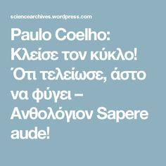 Paulo Coelho: Κλείσε τον κύκλο! Ότι τελείωσε, άστο να φύγει – Ανθολόγιον Sapere aude!