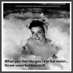 When you feel like youre in hot water... throw some bubbles in it! Everyone loves hot water!
