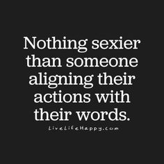 Nothing sexier than someone aligning their actions with their words.