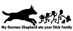 My German Shepherd Ate your Stick Family....right!? Cause all German Shepherd eat people.