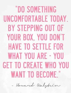 """Do something uncomfortable today. By stepping out of your box, you don't have to settle for what you are — you get to create who you want to become."" — Howard Walstein"