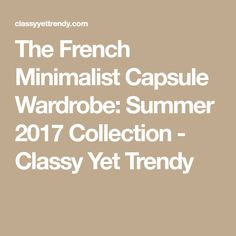 The French Minimalist Capsule Wardrobe: Summer 2017 Collection - Classy Yet Trendy