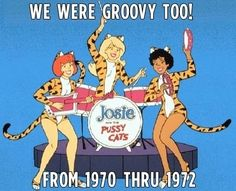 I LOVED Josie and the Pussycats we used play Josie and the Pussycats....singing into my canopy bed posts.