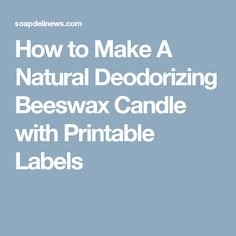 How to Make A Natural Deodorizing Beeswax Candle with Printable Labels