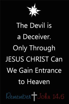 """The Devil is a Deceiver…  Only Through Jesus Christ Can We Gain Entrance to Heaven.  """"But if our gospel be hid, it is hid to them that are lost: In whom the god of this world hath blinded the minds of them which believe not, lest the light of the glorious gospel of Christ, who is the image of God, should shine unto them."""" II Corinthians 4:3,4 http://rememberjohn146.com/dont-risk-being-deceived-read-gods-word-to-learn-the-truth/ #christianity #quotes"""