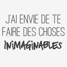 j'ai envie de te faire des choses inimaginables