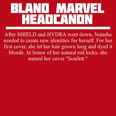 "After SHIELD and HYDRA went down, Natasha needed to create new identities for herself. For her first cover, she let her hair grown long and dyed it blonde. In honor of her natural red locks, she named her cover ""Scarlett."""