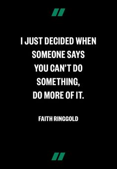 """""""I just decided, when someone says you can't do something. DO MORE OF IT."""" Faith Ringgold"""