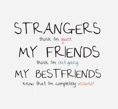 Strangers think I'm quiet. My friends think I'm outgoing. My best friends know that I'm completely insane.
