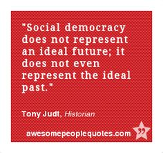 Social democracy does not represent an ideal future; it does not even represent the ideal past. – Tony Judt, Historian #political #quote #quotes