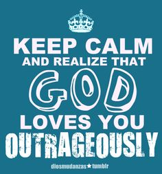 Keep Calm and Realize that God Loves you Outrageously.  Would make a cute tshirt design!!