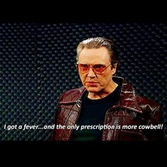 I need more cowbell!                               {SNL Skit - Christopher Walken}