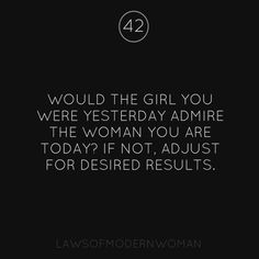 Would the girl you were yesterday admire the woman you are today?
