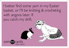I better find some yarn in my Easter basket, or Ill be knitting & crocheting with angora later. If you catch my drift.