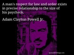 Adam Clayton Powell Jr. - quote -- A man's respect for law and order exists in precise relationship to the size of his paycheck. #quote #quotation #aphorism