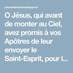 O Jésus, qui avant de monter au Ciel, avez promis à vos Apôtres de leur envoyer le Saint-Esprit, pour les instruire, les consoler et les for...