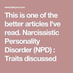 This is one of the better articles I've read.  Narcissistic Personality Disorder (NPD) : Traits discussed