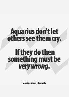 Aquarius don't let others see them cry. If they do then something must be very wrong. - i do this and i'm a virgo sun, aquarius moon and rising.so it must be that aquarius in me. Aquarius Traits, Aquarius Quotes, Aquarius Horoscope, Aquarius Woman, Age Of Aquarius, Zodiac Signs Aquarius, Zodiac Mind, My Zodiac Sign, Zodiac Facts