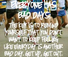 EVERYONE HAS BAD DAYS. The key is to remind yourself that you don't want to keep feeling like everyday is another bad day. Get up, Get out!