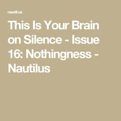 This Is Your Brain on Silence - Issue 16: Nothingness - Nautilus