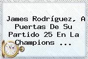 http://tecnoautos.com/wp-content/uploads/imagenes/tendencias/thumbs/james-rodriguez-a-puertas-de-su-partido-25-en-la-champions.jpg Champions League. James Rodríguez, a puertas de su partido 25 en la Champions ..., Enlaces, Imágenes, Videos y Tweets - http://tecnoautos.com/actualidad/champions-league-james-rodriguez-a-puertas-de-su-partido-25-en-la-champions/
