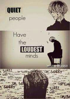 People always tell me 'youre too loud' or 'youre too quiet'. Im too loud because my mind is dead silent and is frightening me, and im too quiet because my minds volume is so high, im deaf of reality.