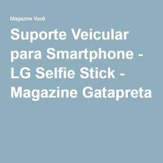 Suporte Veicular para Smartphone - LG Selfie Stick - Magazine Gatapreta