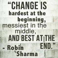 Change is hardest at the beginning, messiest in the middle and best at the end. Robin Sharma