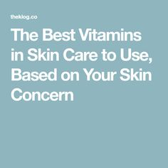 The Best Vitamins in Skin Care to Use, Based on Your Skin Concern