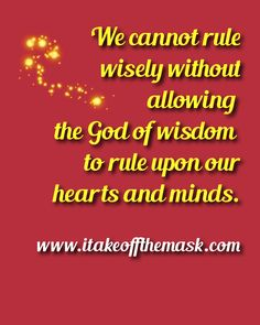 We cannot rule wisely without allowing the God of wisdom to rule upon our hearts and minds. READ MORE... http://itakeoffthemask.com/words-of-wisdom/wisdom-from-above/