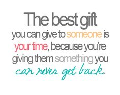 the best gift you can give to someone is your time !