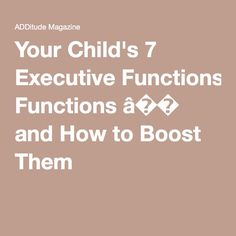 Your Child's 7 Executive Functions � and How to Boost Them