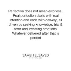 """Sameh Elsayed - """"Perfection does not mean errorless . Real perfection starts with real intention and..."""". knowledge, emotions, perfection, error, intention, experience-plus, human-development, joumana-ezz, noha-abdel-hameed, adam-elsayedtood, delivery, investing"""