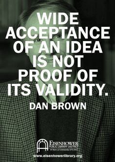 """""""Wide acceptance of an idea is not proof of its validity"""" - Dan Brown"""