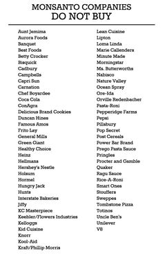 Boycott Monsanto – A Simple List of Companies to Avoid. In light of the recent public anger over the Monsanto Protection Act, here's a simple, printable list of companies that use Monsanto products. By avoiding products made by companies on this list, you can help ensure your money isn't going to Monsanto and also watch out for the health of your family and yourself.